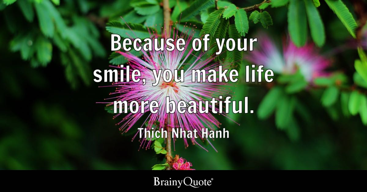 Because of your smile, you make life more beautiful. - Thich Nhat Hanh