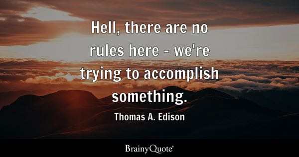 Hell, there are no rules here - we're trying to accomplish something. - Thomas A. Edison