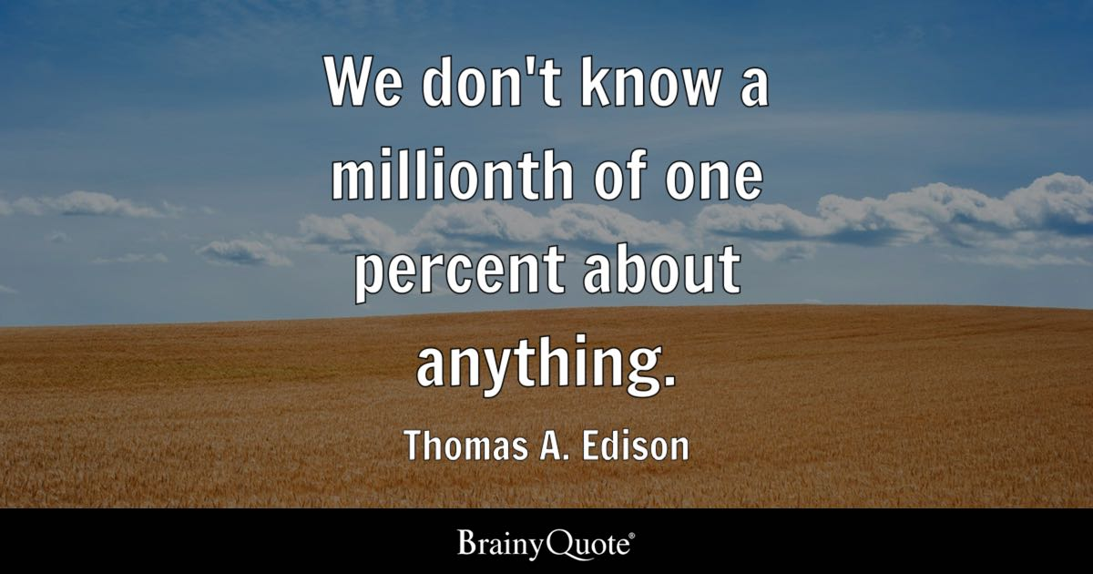 Thomas A. Edison - We don\'t know a millionth of one...