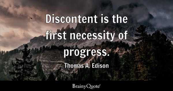 Discontent is the first necessity of progress. - Thomas A. Edison