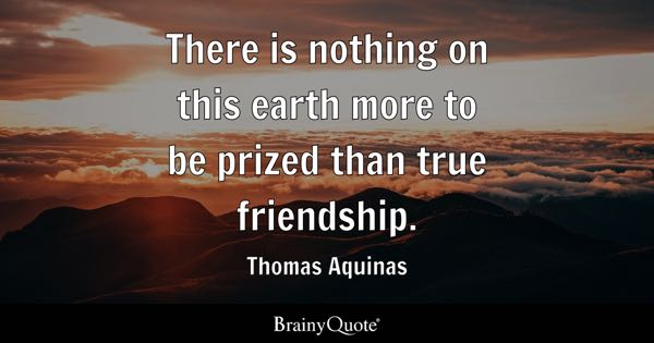 There Is Nothing On This Earth More To Be Prized Than True Friendship.    Thomas