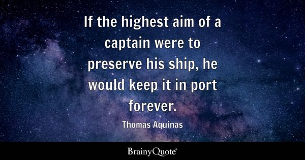 If the highest aim of a captain were to preserve his ship, he would keep it in port forever. - Thomas Aquinas