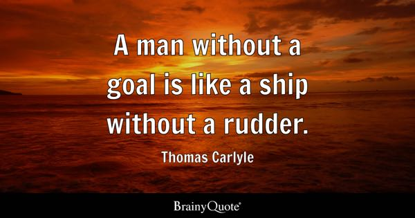 A man without a goal is like a ship without a rudder. - Thomas Carlyle
