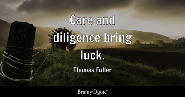 Care and diligence bring luck. - Thomas Fuller