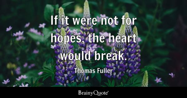 If it were not for hopes, the heart would break. - Thomas Fuller