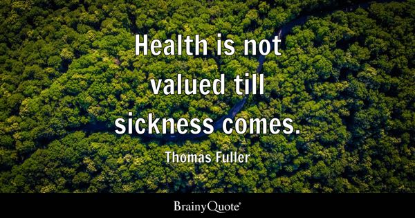Health is not valued till sickness comes. - Thomas Fuller