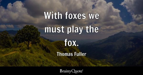 With foxes we must play the fox. - Thomas Fuller