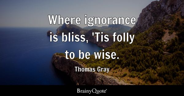 Where ignorance is bliss, 'Tis folly to be wise. - Thomas Gray