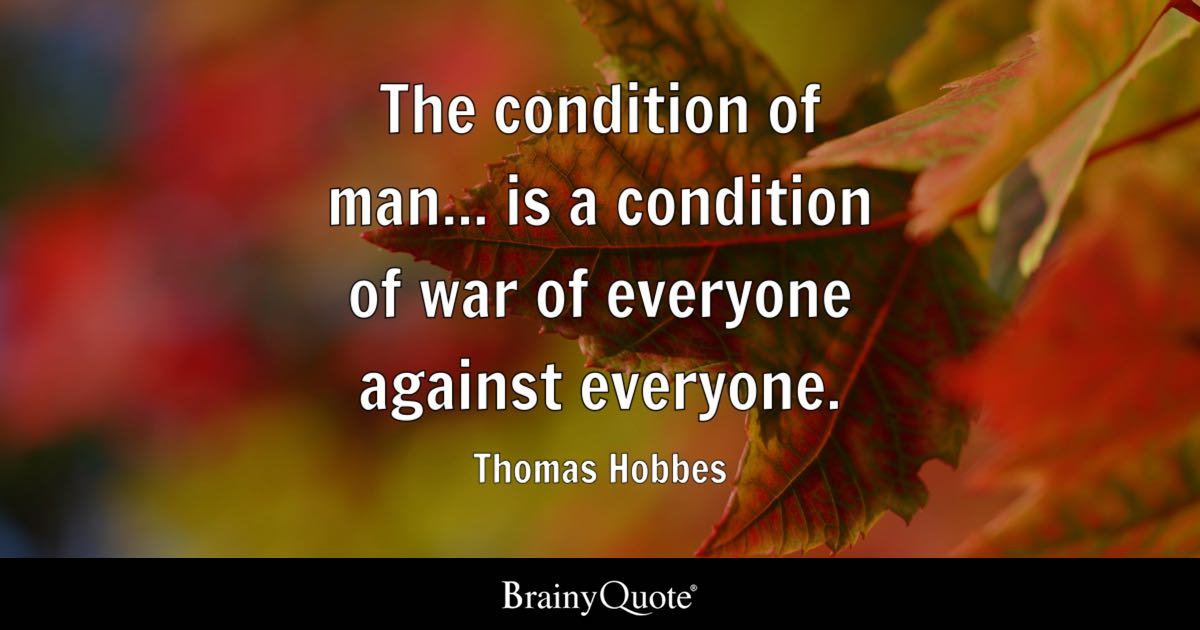 The condition of man... is a condition of war of everyone against everyone. - Thomas Hobbes