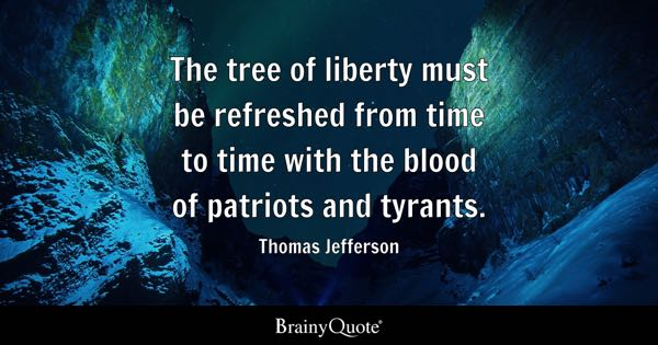 The tree of liberty must be refreshed from time to time with the blood of patriots and tyrants. - Thomas Jefferson
