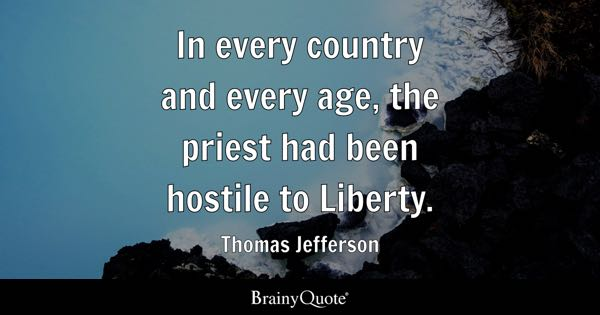 In every country and every age, the priest had been hostile to Liberty. - Thomas Jefferson
