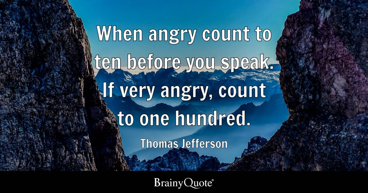 When angry count to ten before you speak. If very angry, count to one hundred. - Thomas Jefferson