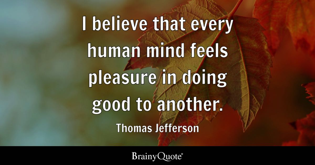 I believe that every human mind feels pleasure in doing good to another. - Thomas Jefferson