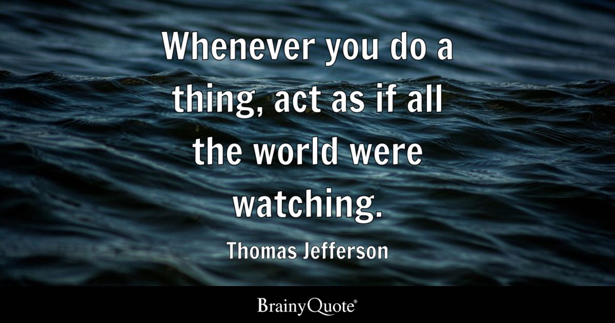 Whenever you do a thing, act as if all the world were watching. - Thomas Jefferson