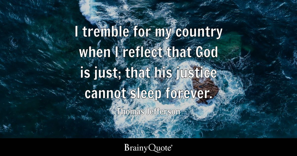 I tremble for my country when I reflect that God is just; that his justice cannot sleep forever. - Thomas Jefferson