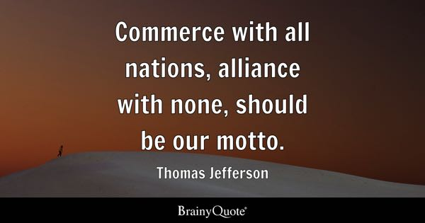Commerce with all nations, alliance with none, should be our motto. - Thomas Jefferson