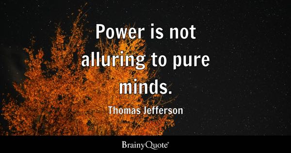 Power is not alluring to pure minds. - Thomas Jefferson