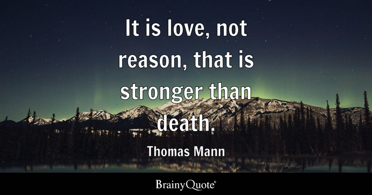 Quote It Is Love, Not Reason, That Is Stronger Than Death.   Thomas Mann