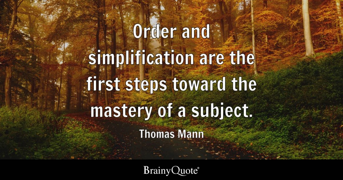Order and simplification are the first steps toward the mastery of a subject. - Thomas Mann