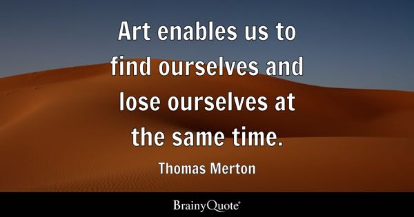 Art enables us to find ourselves and lose ourselves at the same time. - Thomas Merton