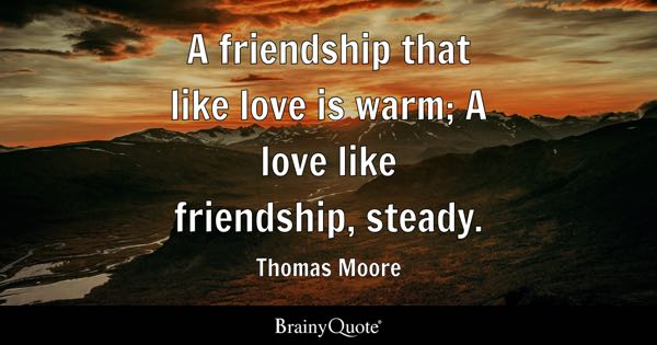 A friendship that like love is warm; A love like friendship, steady. - Thomas Moore