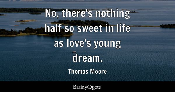 No, there's nothing half so sweet in life as love's young dream. - Thomas Moore
