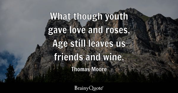 What though youth gave love and roses, Age still leaves us friends and wine. - Thomas Moore