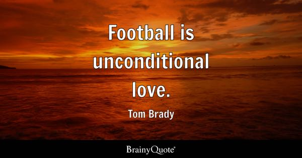 Football Is Unconditional Love.   Tom Brady