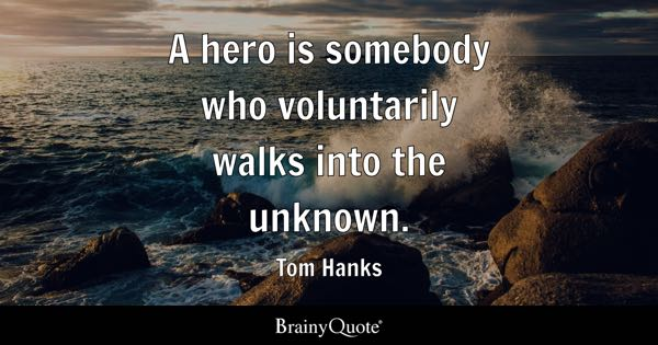 A hero is somebody who voluntarily walks into the unknown. - Tom Hanks