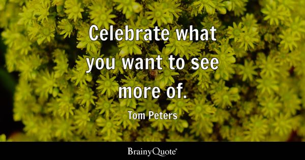 Celebrate what you want to see more of. - Tom Peters