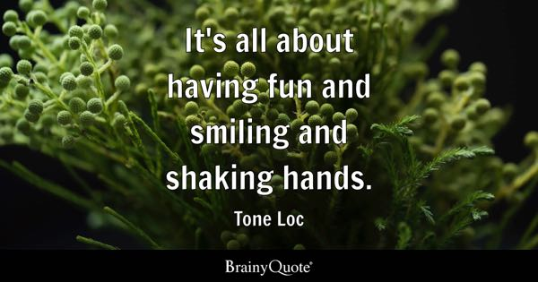 It's all about having fun and smiling and shaking hands. - Tone Loc