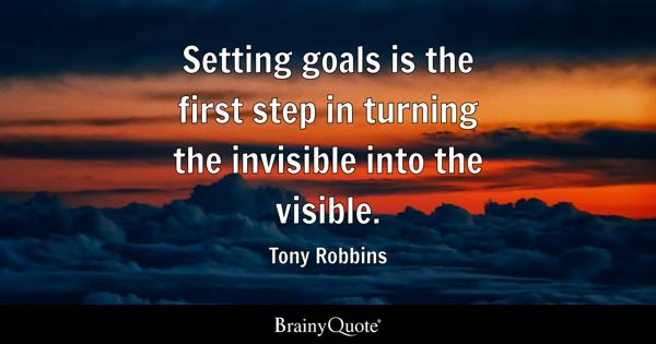 Setting goals is the first step in turning the invisible into the visible. - Tony Robbins