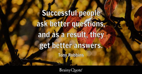 Successful people ask better questions, and as a result, they get better answers. - Tony Robbins