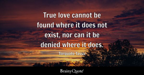 True Love Cannot Be Found Where It Does Not Exist Nor Can Denied