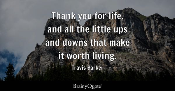 worth living quotes brainyquote thank you for life and all the little ups and downs that make it worth