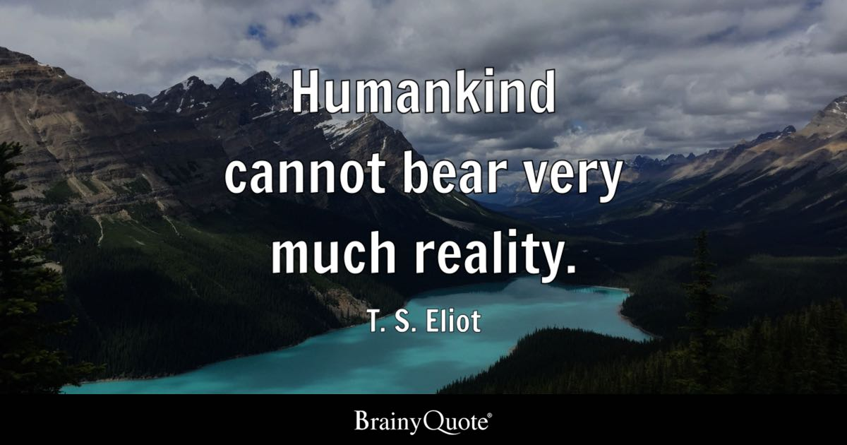 Exploration Ts Eliot Quotes Quotesgram: Humankind Cannot Bear Very Much Reality.