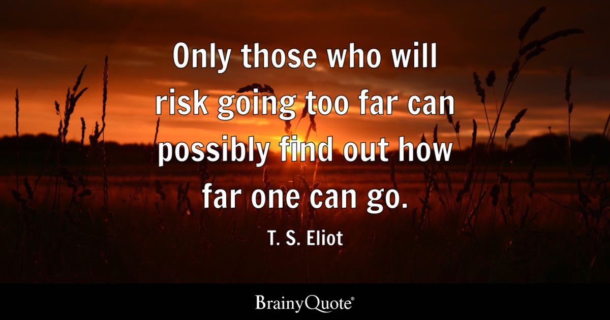 Only Those Who Will Risk Going Too Far Can Possibly Find Out How Far One Can Go T S Eliot