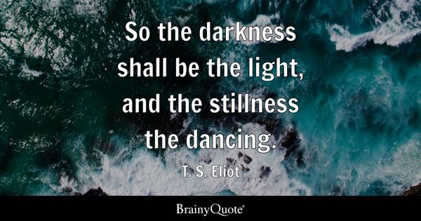 So the darkness shall be the light, and the stillness the dancing. - T. S. Eliot