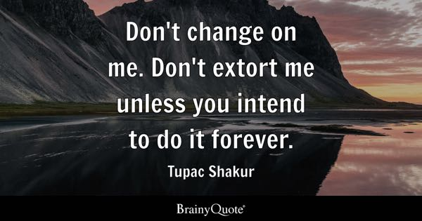 Don't change on me. Don't extort me unless you intend to do it forever. - Tupac Shakur