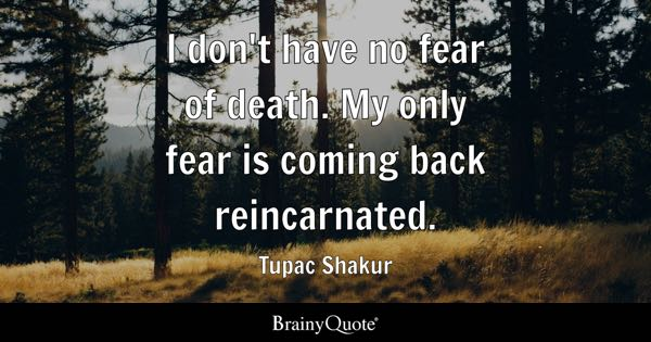 I don't have no fear of death. My only fear is coming back reincarnated. - Tupac Shakur
