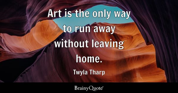 Art is the only way to run away without leaving home. - Twyla Tharp