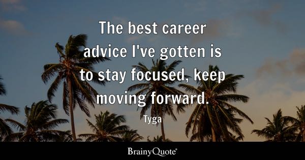The best career advice I've gotten is to stay focused, keep moving forward. - Tyga