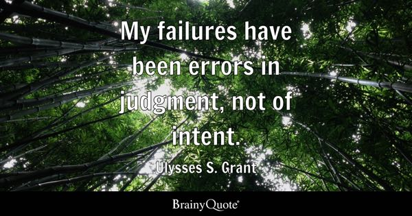 My failures have been errors in judgment, not of intent. - Ulysses S. Grant