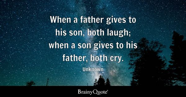When a father gives to his son, both laugh; when a son gives to his father, both cry. - Unknown
