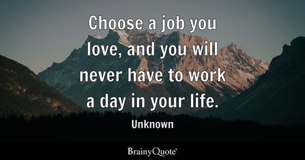 Choose a job you love, and you will never have to work a day in your life. - Unknown