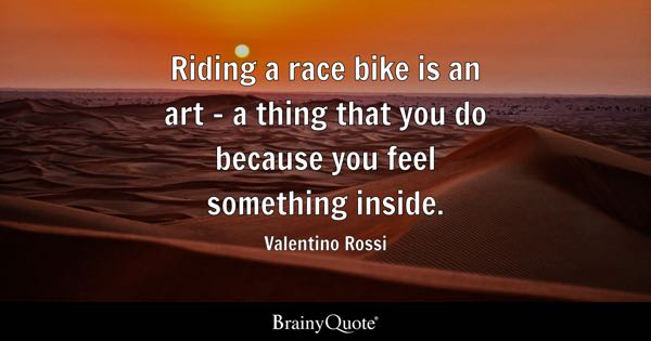 Riding a race bike is an art - a thing that you do because you feel something inside. - Valentino Rossi