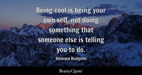 Being cool is being your own self, not doing something that someone else is telling you to do. - Vanessa Hudgens