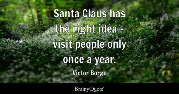 Santa Claus has the right idea - visit people only once a year. - Victor Borge
