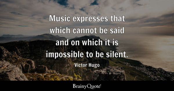 Music expresses that which cannot be said and on which it is impossible to be silent. - Victor Hugo