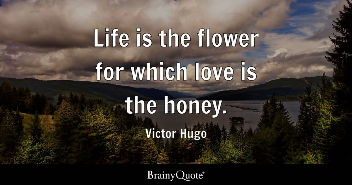 Life is the flower for which love is the honey. - Victor Hugo